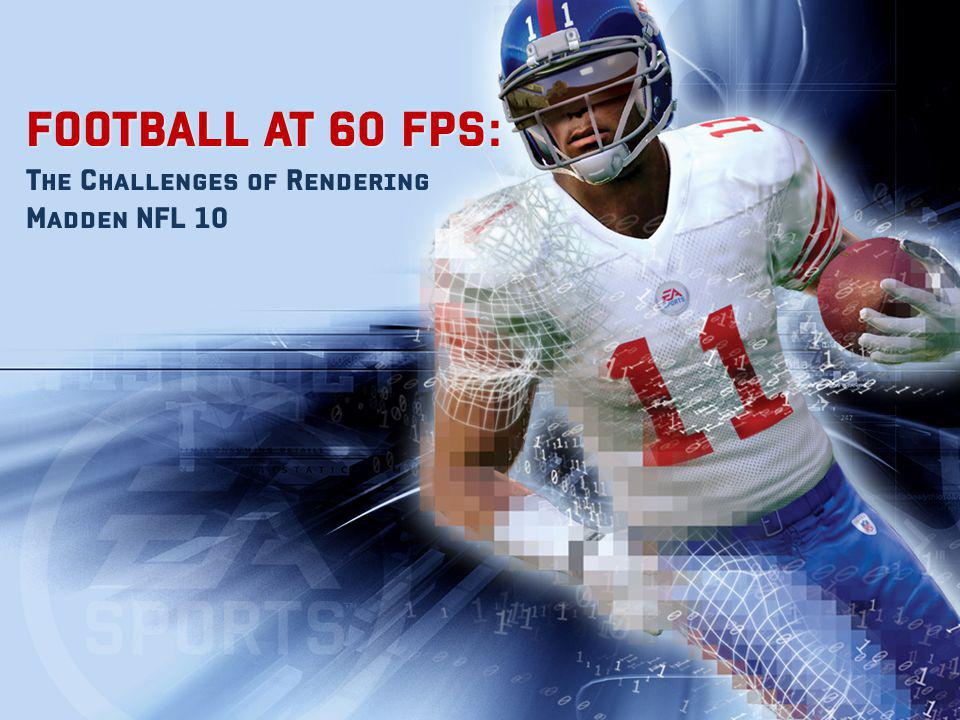 FOOTBALL AT 60 FPS: FOOTBALL AT 60 FPS: The Challenges of Rendering Madden NFL 10