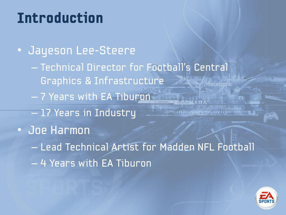 Introduction Jayeson Lee-Steere – Technical Director for Footballs Central Graphics & Infrastructure – 7 Years with EA Tiburon – 17 Years in Industry Joe Harmon – Lead Technical Artist for Madden NFL Football – 4 Years with EA Tiburon