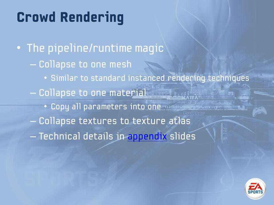 Crowd Rendering The pipeline/runtime magic – Collapse to one mesh Similar to standard instanced rendering techniques – Collapse to one material Copy all parameters into one – Collapse textures to texture atlas – Technical details in appendix slidesappendix