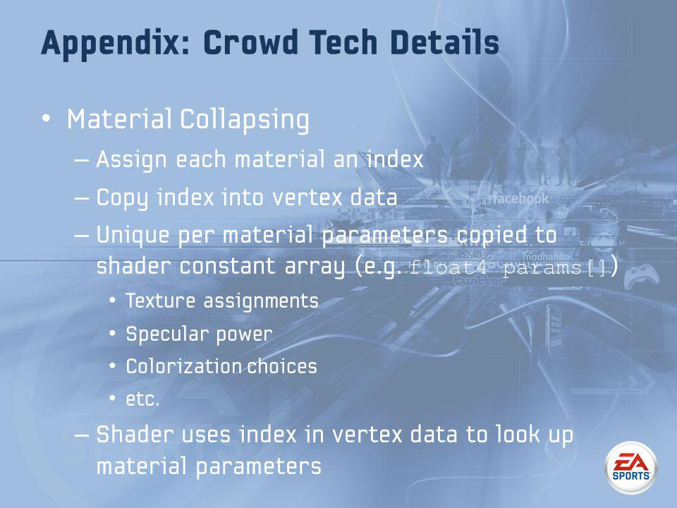 Appendix: Crowd Tech Details Material Collapsing – Assign each material an index – Copy index into vertex data – Unique per material parameters copied to shader constant array (e.g.