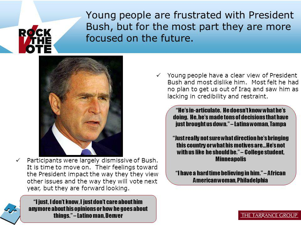 17 Young people are frustrated with President Bush, but for the most part they are more focused on the future. Participants were largely dismissive of