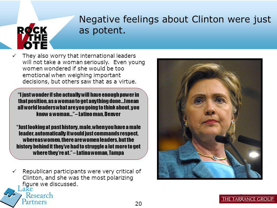 20 Negative feelings about Clinton were just as potent. Republican participants were very critical of Clinton, and she was the most polarizing figure