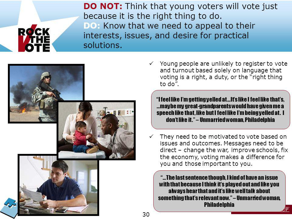 30 DO NOT: Think that young voters will vote just because it is the right thing to do. DO: Know that we need to appeal to their interests, issues, and