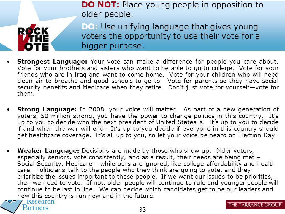 33 DO NOT: Place young people in opposition to older people. DO: Use unifying language that gives young voters the opportunity to use their vote for a