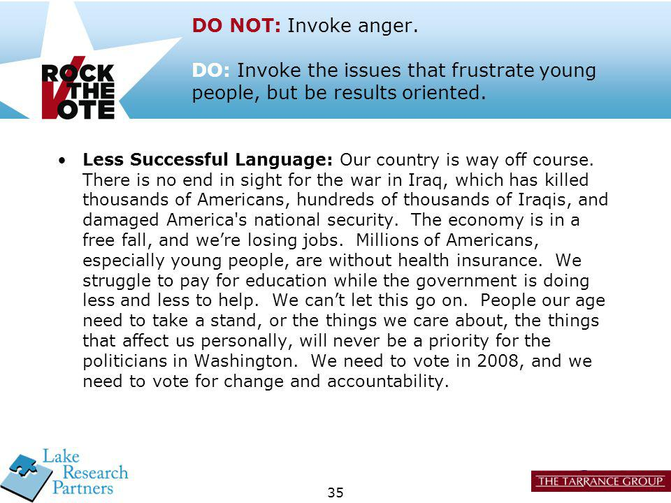 35 DO NOT: Invoke anger. DO: Invoke the issues that frustrate young people, but be results oriented. Less Successful Language: Our country is way off