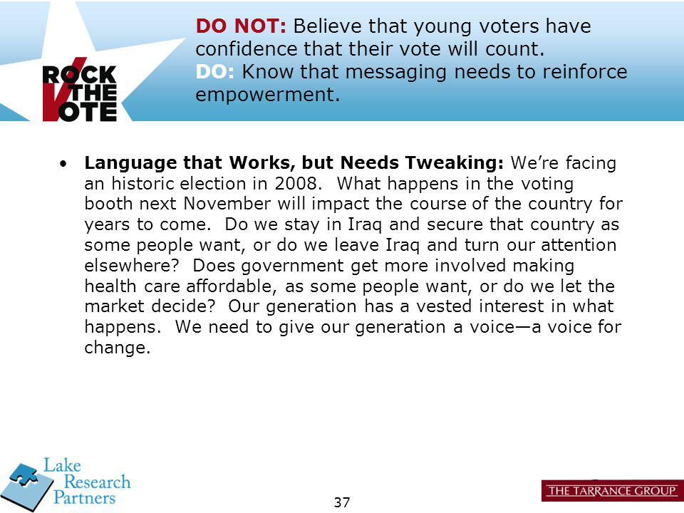 37 DO NOT: Believe that young voters have confidence that their vote will count. DO: Know that messaging needs to reinforce empowerment. Language that