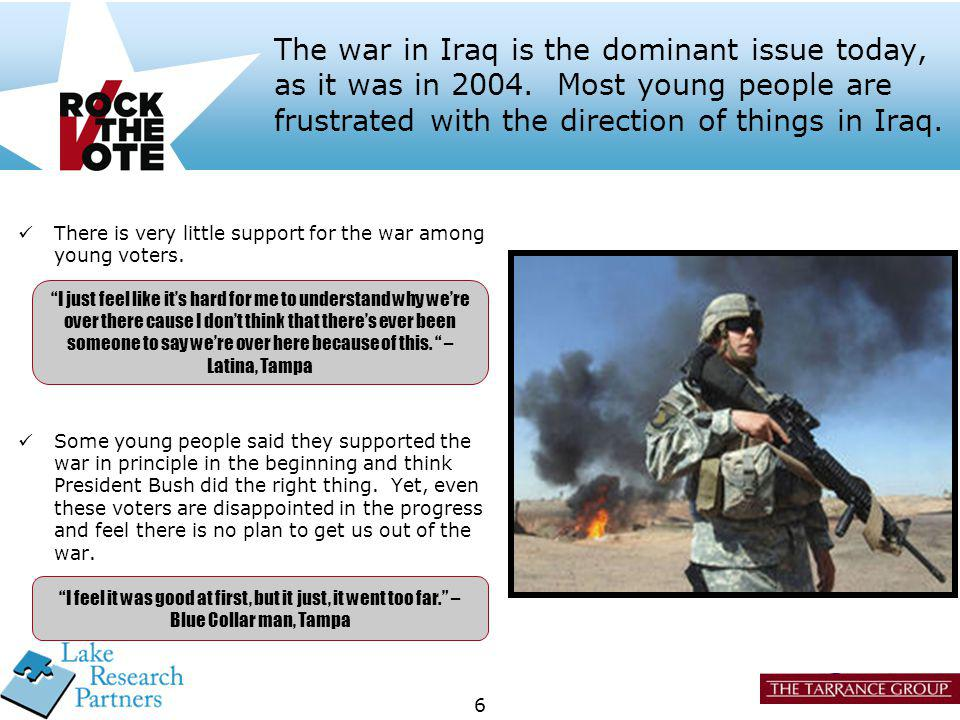 6 The war in Iraq is the dominant issue today, as it was in 2004. Most young people are frustrated with the direction of things in Iraq. Some young pe