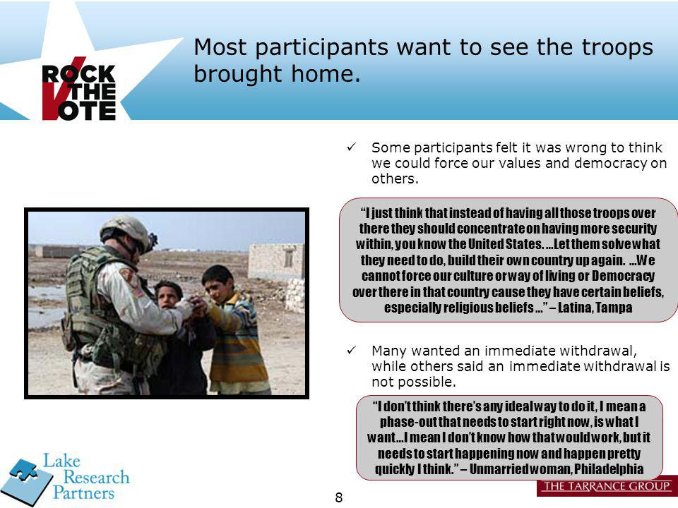8 Most participants want to see the troops brought home. Many wanted an immediate withdrawal, while others said an immediate withdrawal is not possibl