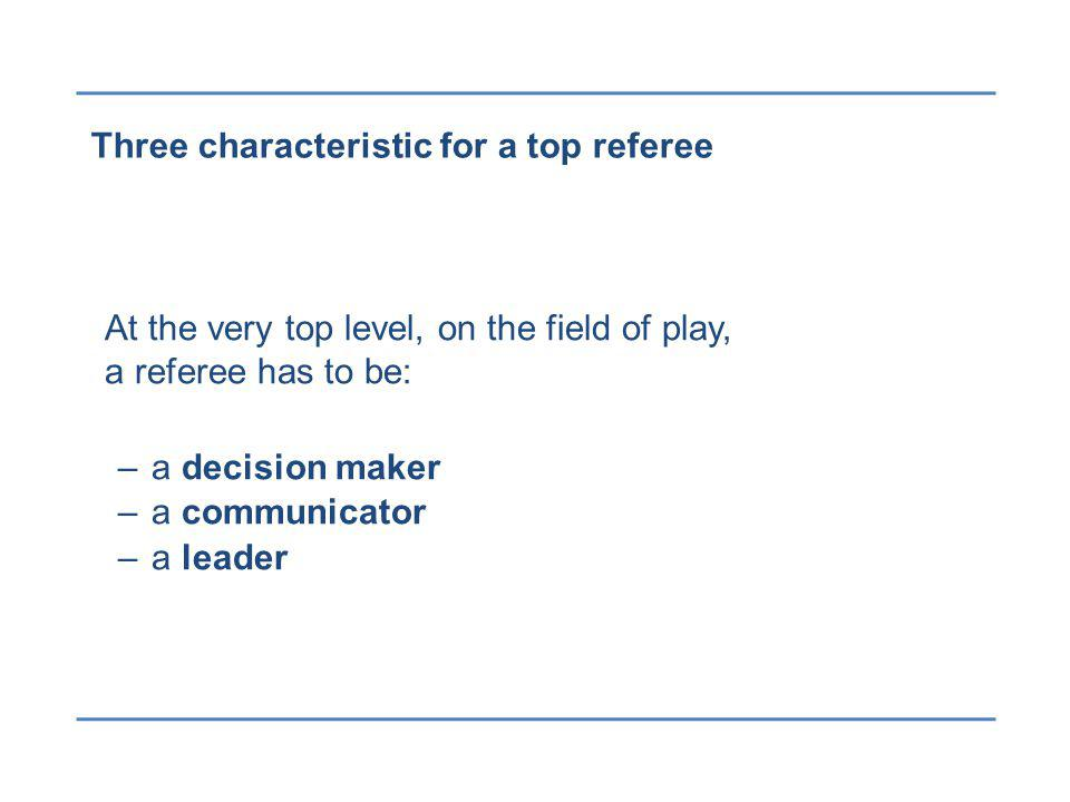 Three characteristic for a top referee At the very top level, on the field of play, a referee has to be: –a decision maker –a communicator –a leader