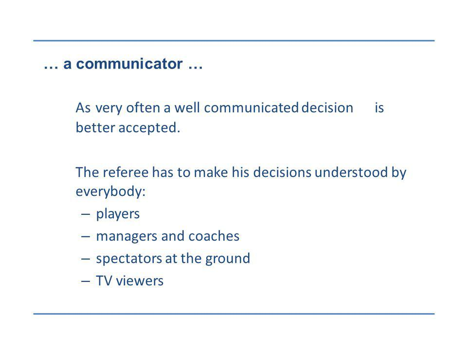 … a communicator … As very often a well communicated decision is better accepted. The referee has to make his decisions understood by everybody: – pla