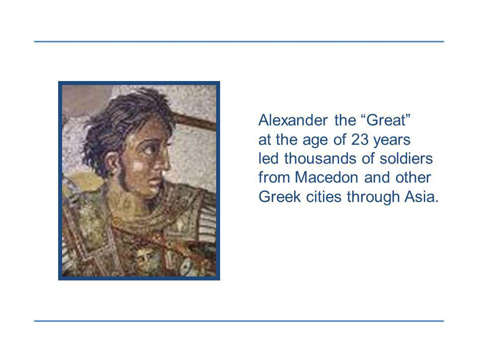 Alexander the Great at the age of 23 years led thousands of soldiers from Macedon and other Greek cities through Asia.