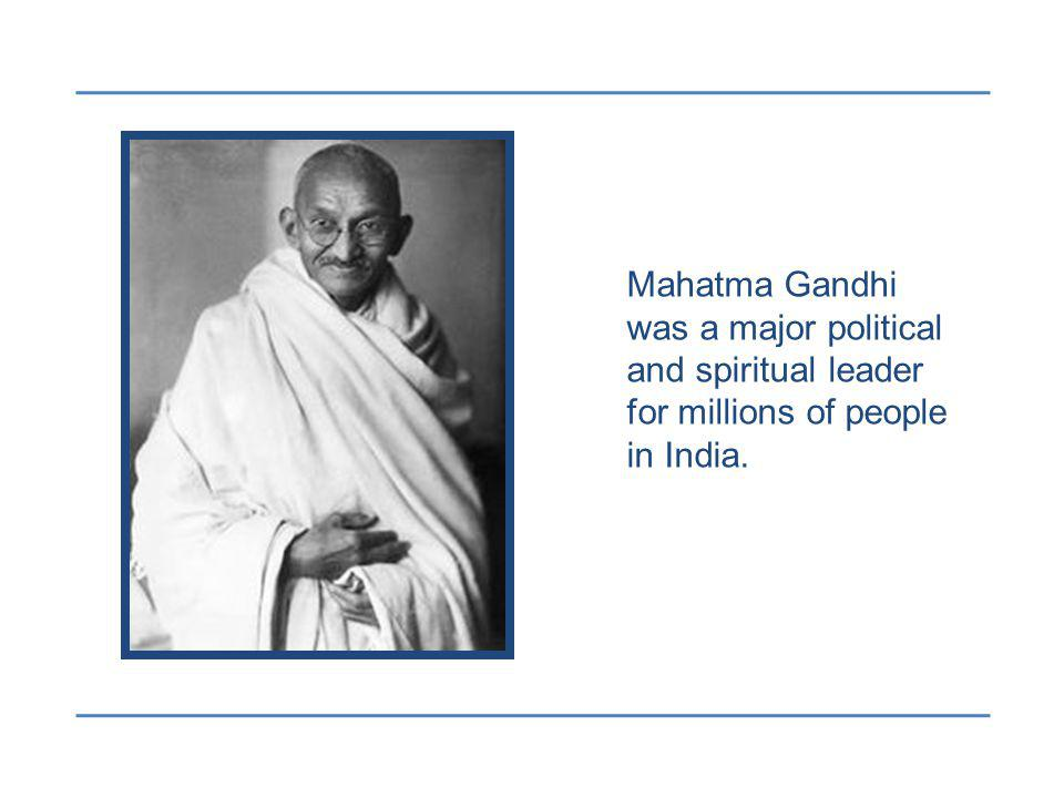 Mahatma Gandhi was a major political and spiritual leader for millions of people in India.