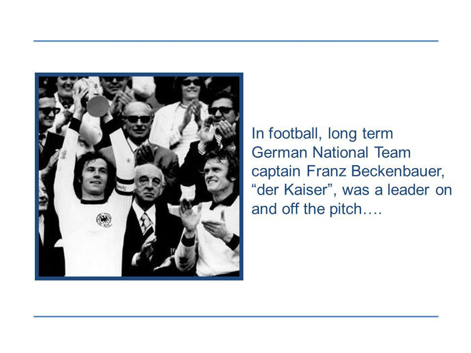 In football, long term German National Team captain Franz Beckenbauer, der Kaiser, was a leader on and off the pitch….