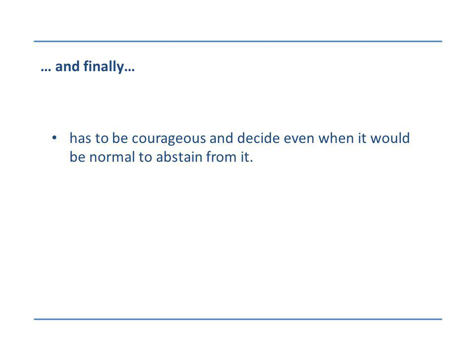 … and finally… has to be courageous and decide even when it would be normal to abstain from it.