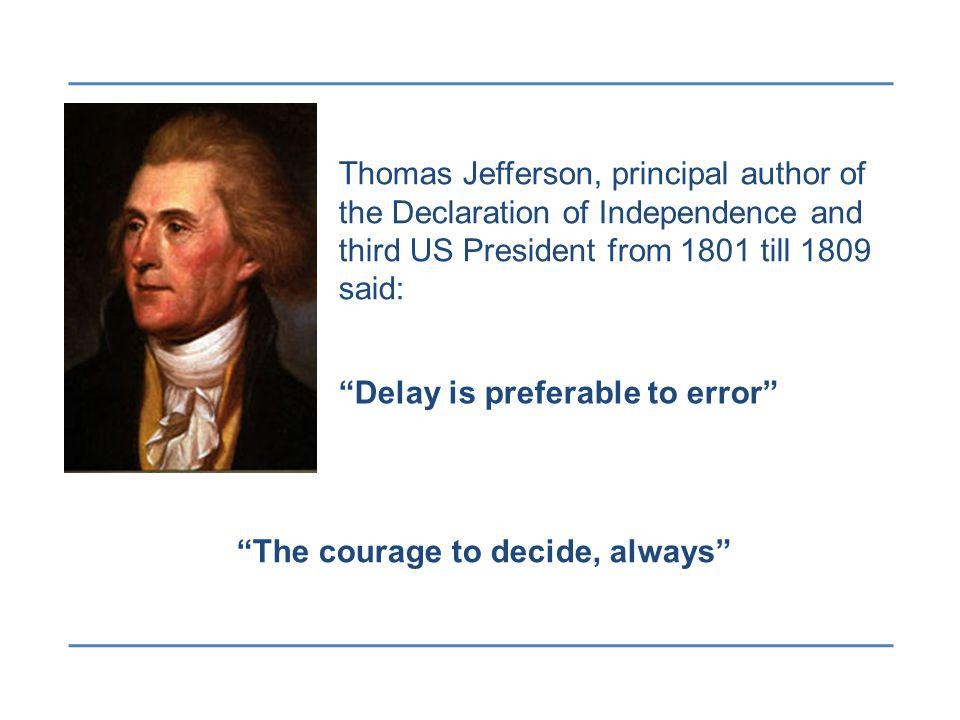 The courage to decide, always Delay is preferable to error Thomas Jefferson, principal author of the Declaration of Independence and third US President from 1801 till 1809 said: