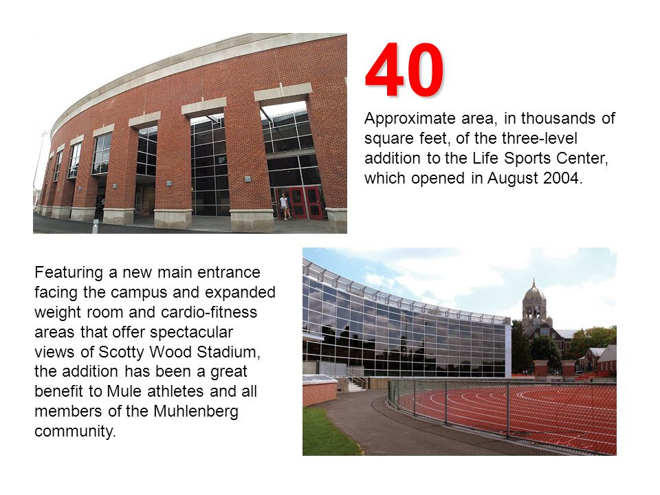 40 Approximate area, in thousands of square feet, of the three-level addition to the Life Sports Center, which opened in August 2004.