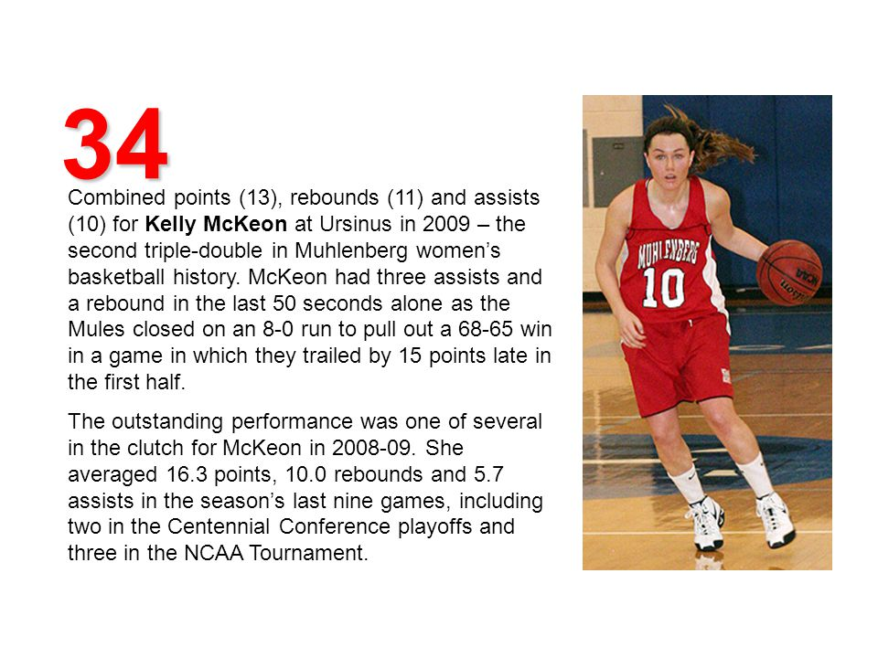 34 Combined points (13), rebounds (11) and assists (10) for Kelly McKeon at Ursinus in 2009 – the second triple-double in Muhlenberg womens basketball history.