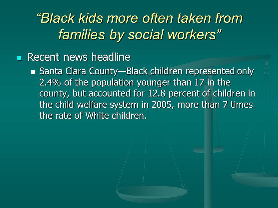 Black kids more often taken from families by social workers Recent news headline Recent news headline Santa Clara CountyBlack children represented only 2.4% of the population younger than 17 in the county, but accounted for 12.8 percent of children in the child welfare system in 2005, more than 7 times the rate of White children.