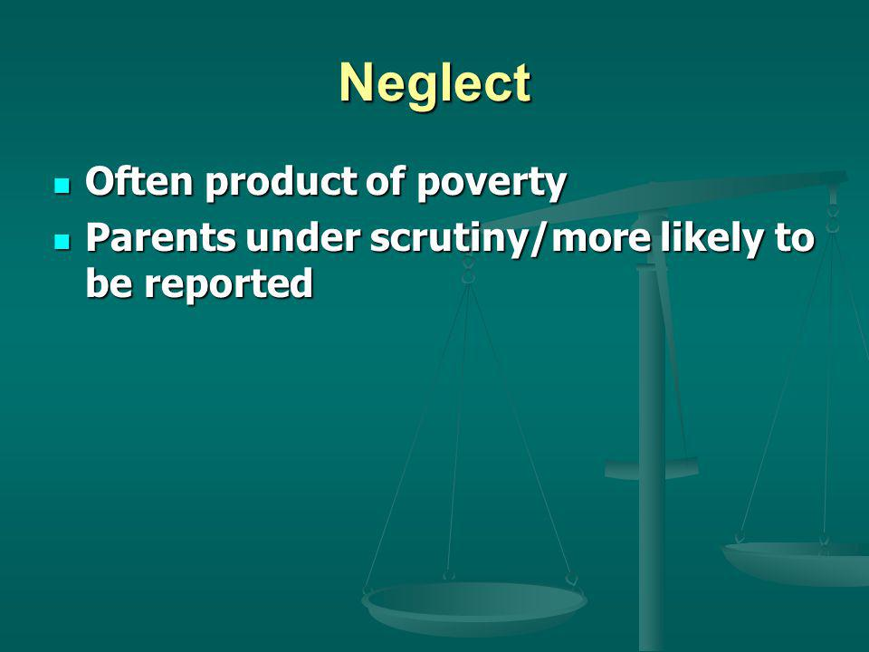 Neglect Often product of poverty Often product of poverty Parents under scrutiny/more likely to be reported Parents under scrutiny/more likely to be reported
