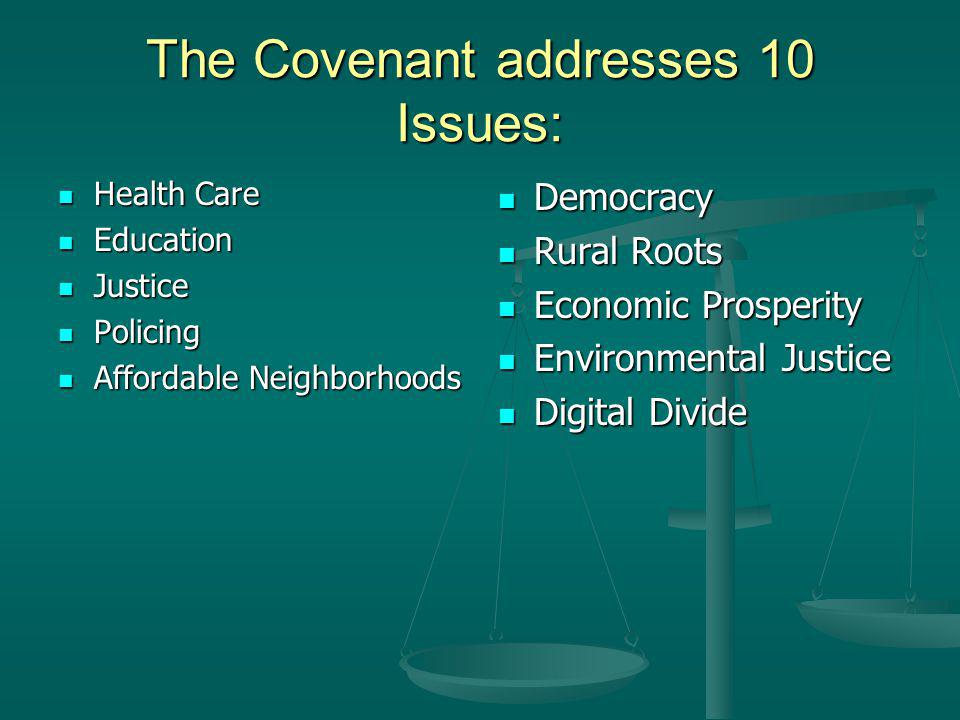 The Covenant addresses 10 Issues: Health Care Health Care Education Education Justice Justice Policing Policing Affordable Neighborhoods Affordable Neighborhoods Democracy Rural Roots Economic Prosperity Environmental Justice Digital Divide