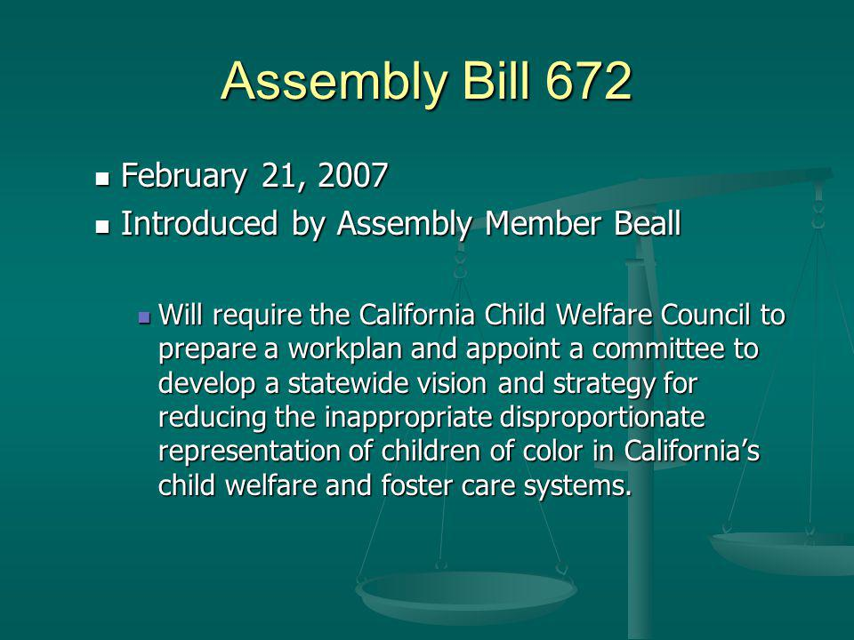 Assembly Bill 672 February 21, 2007 February 21, 2007 Introduced by Assembly Member Beall Introduced by Assembly Member Beall Will require the California Child Welfare Council to prepare a workplan and appoint a committee to develop a statewide vision and strategy for reducing the inappropriate disproportionate representation of children of color in Californias child welfare and foster care systems.