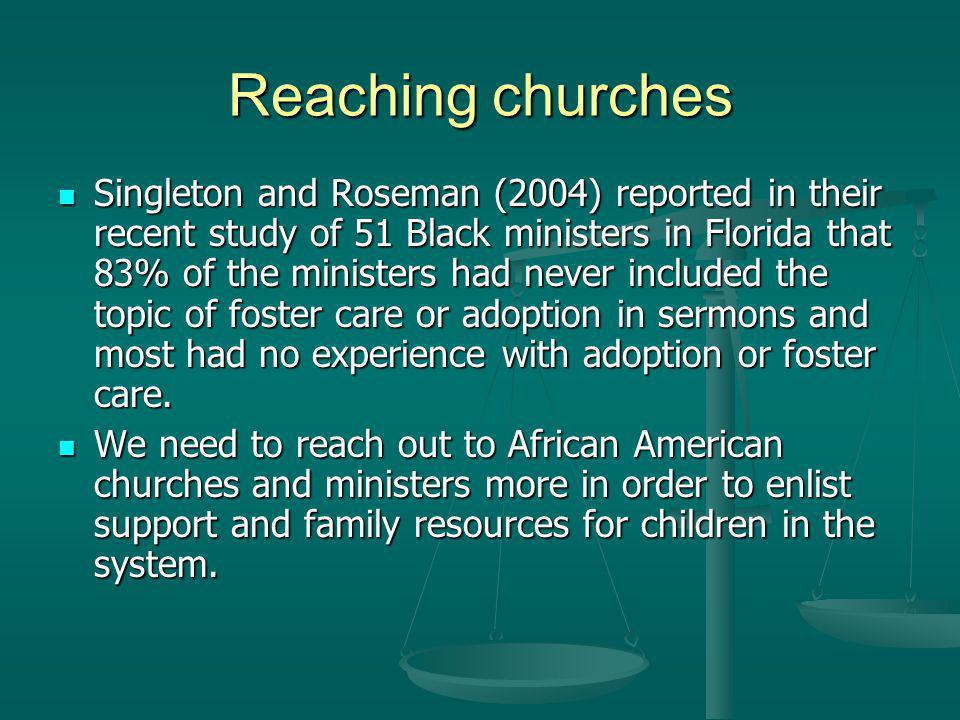 Reaching churches Singleton and Roseman (2004) reported in their recent study of 51 Black ministers in Florida that 83% of the ministers had never included the topic of foster care or adoption in sermons and most had no experience with adoption or foster care.