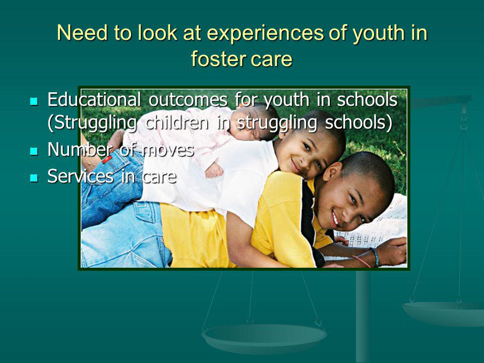 Need to look at experiences of youth in foster care Educational outcomes for youth in schools (Struggling children in struggling schools) Educational outcomes for youth in schools (Struggling children in struggling schools) Number of moves Number of moves Services in care Services in care