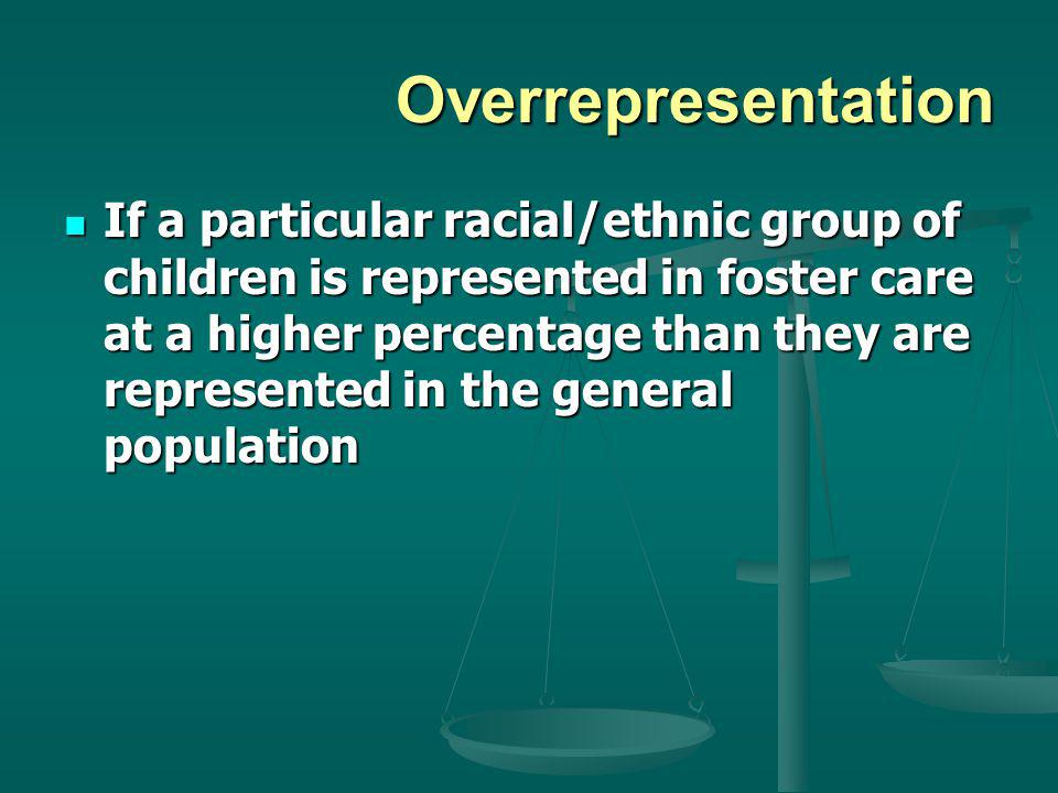 Disproportionality A situation in which a particular racial/ethnic group of children is represented in foster care at a higher percentage than other racial/ethnic groups A situation in which a particular racial/ethnic group of children is represented in foster care at a higher percentage than other racial/ethnic groups (I.e.