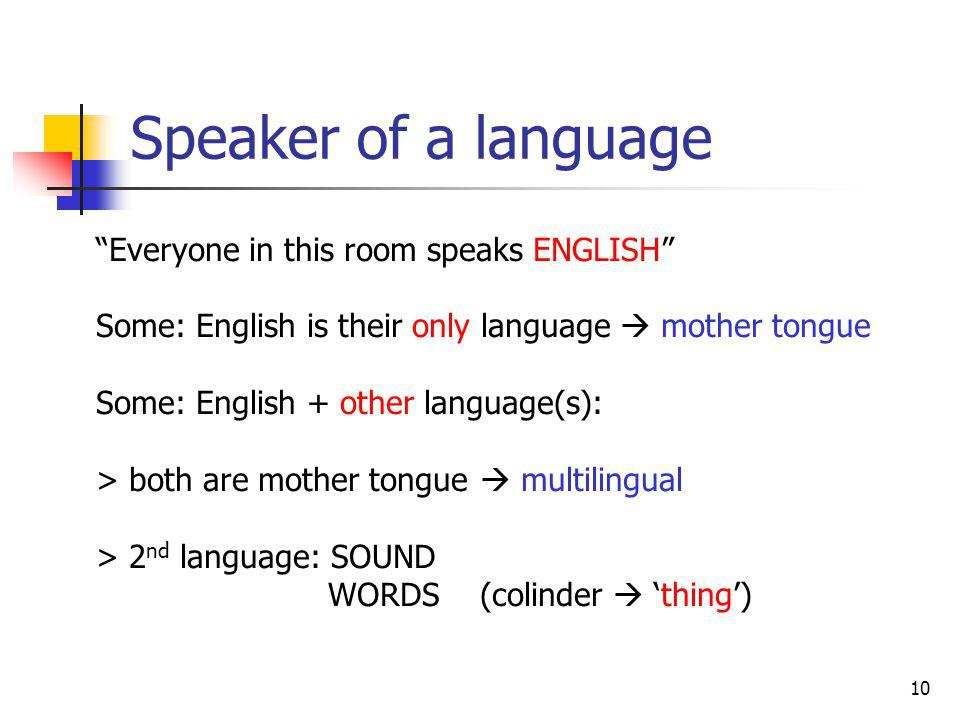 10 Speaker of a language Everyone in this room speaks ENGLISH Some: English is their only language mother tongue Some: English + other language(s): >