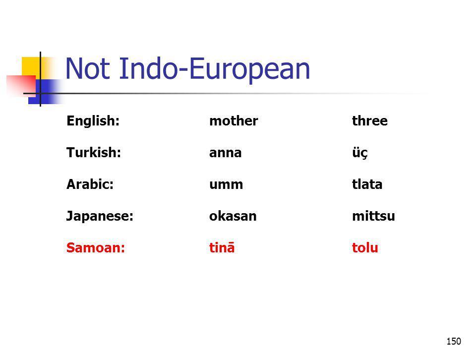 150 Not Indo-European English:motherthree Turkish:annaüç Arabic:ummtlata Japanese:okasanmittsu Samoan:tinātolu