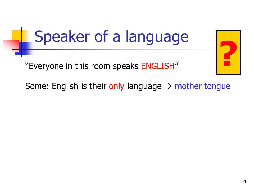 4 Speaker of a language Everyone in this room speaks ENGLISH Some: English is their only language mother tongue ?