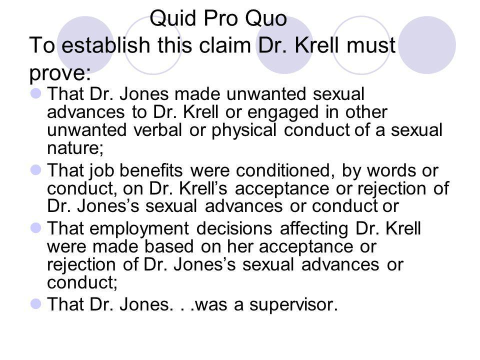 Quid Pro Quo To establish this claim Dr. Krell must prove: That Dr. Jones made unwanted sexual advances to Dr. Krell or engaged in other unwanted verb