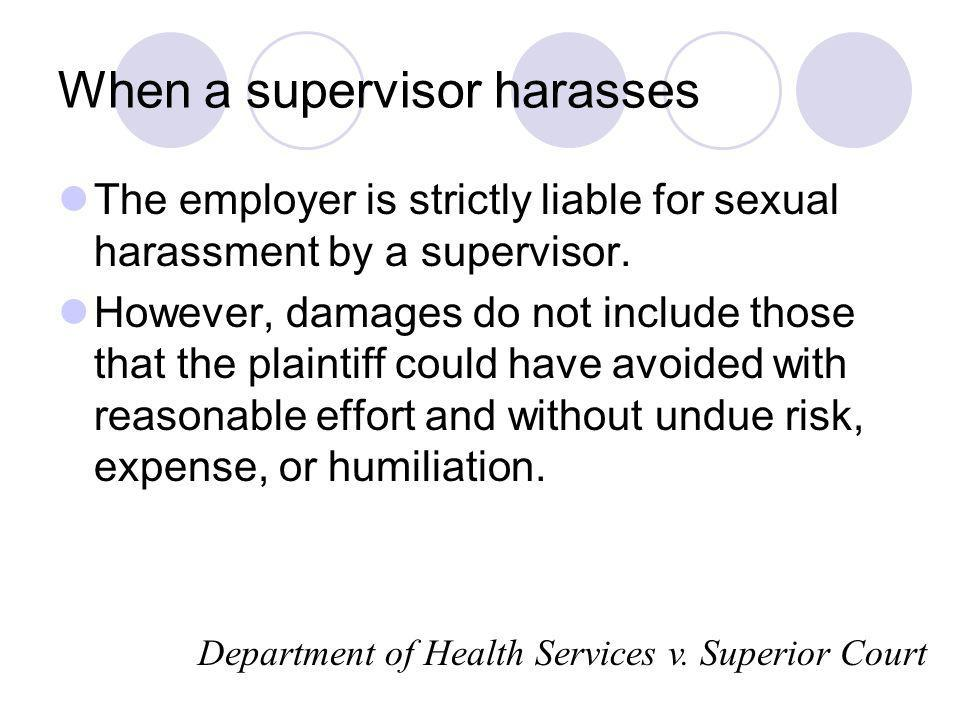 When a supervisor harasses The employer is strictly liable for sexual harassment by a supervisor. However, damages do not include those that the plain