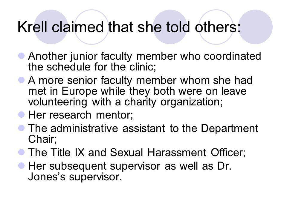 Krell claimed that she told others: Another junior faculty member who coordinated the schedule for the clinic; A more senior faculty member whom she h