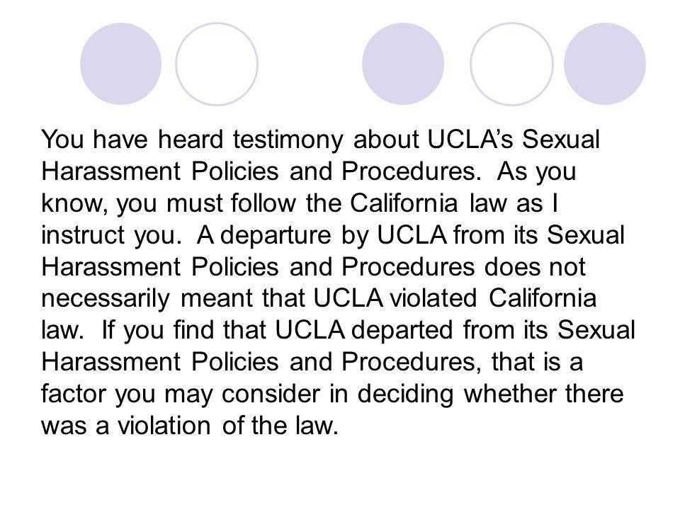 You have heard testimony about UCLAs Sexual Harassment Policies and Procedures. As you know, you must follow the California law as I instruct you. A d