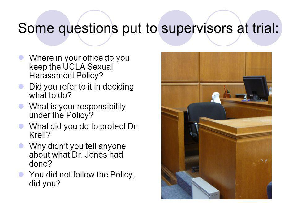 Some questions put to supervisors at trial: Where in your office do you keep the UCLA Sexual Harassment Policy? Did you refer to it in deciding what t