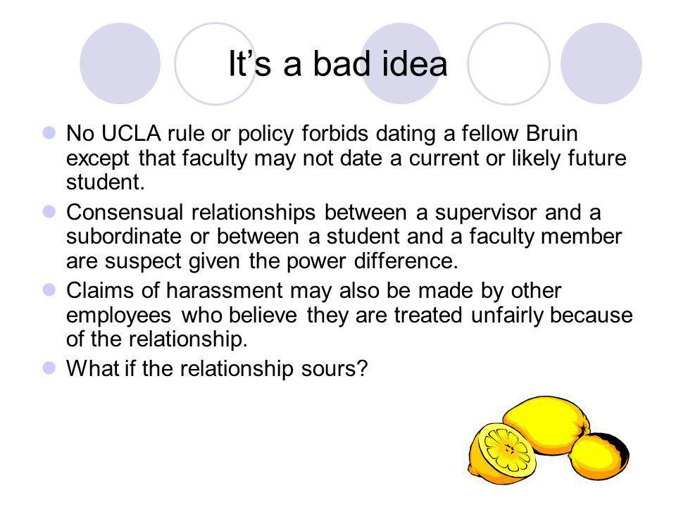 Its a bad idea No UCLA rule or policy forbids dating a fellow Bruin except that faculty may not date a current or likely future student.