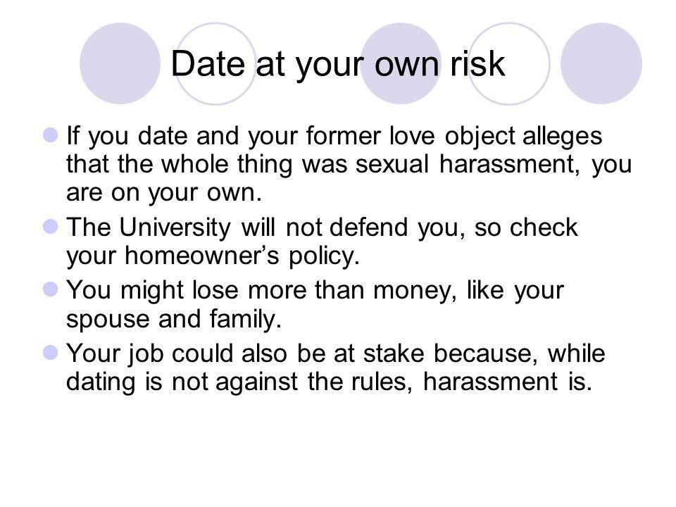 Date at your own risk If you date and your former love object alleges that the whole thing was sexual harassment, you are on your own. The University