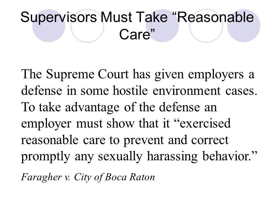 Supervisors Must Take Reasonable Care The Supreme Court has given employers a defense in some hostile environment cases. To take advantage of the defe