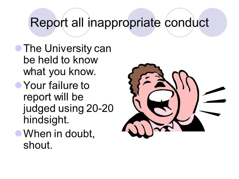 Report all inappropriate conduct The University can be held to know what you know. Your failure to report will be judged using 20-20 hindsight. When i