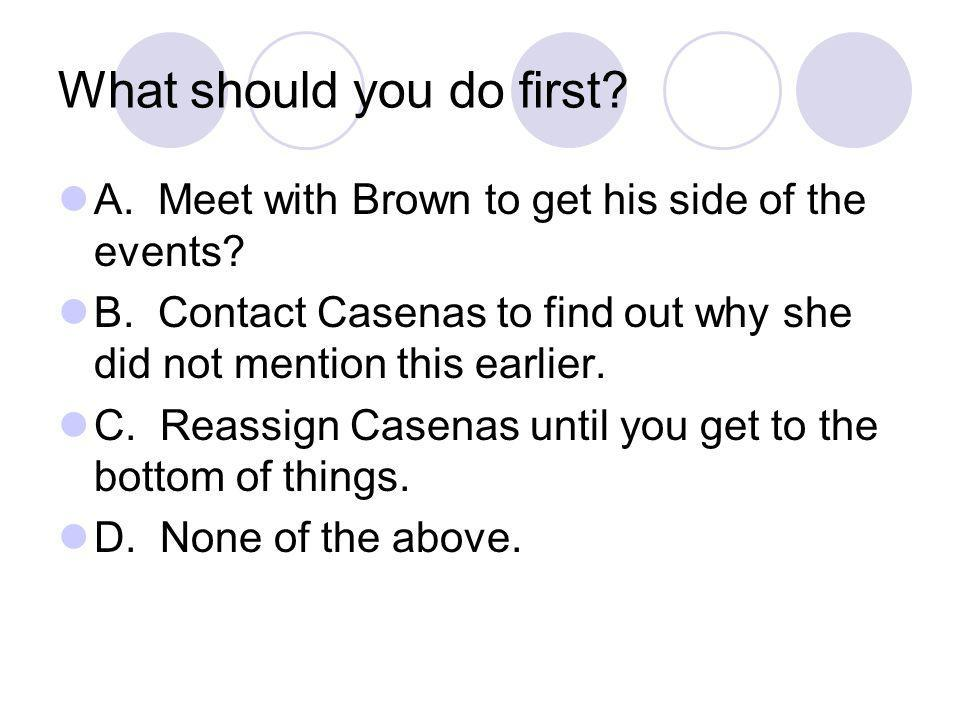 What should you do first. A. Meet with Brown to get his side of the events.