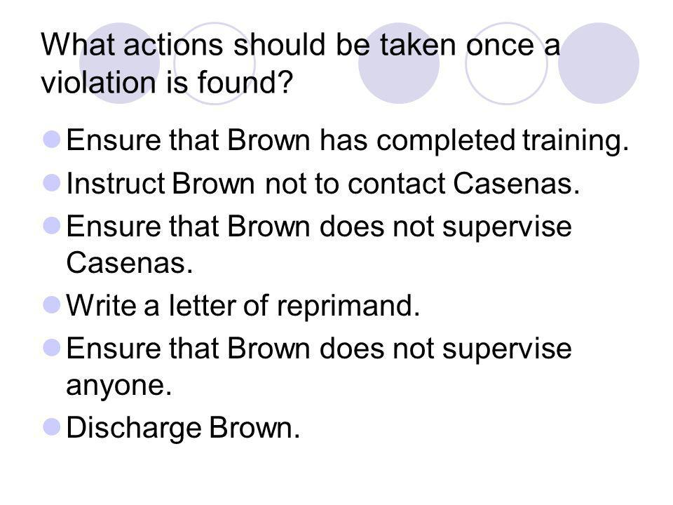 What actions should be taken once a violation is found? Ensure that Brown has completed training. Instruct Brown not to contact Casenas. Ensure that B