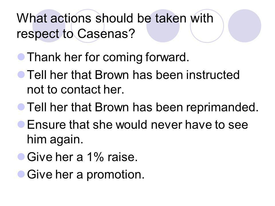 What actions should be taken with respect to Casenas? Thank her for coming forward. Tell her that Brown has been instructed not to contact her. Tell h