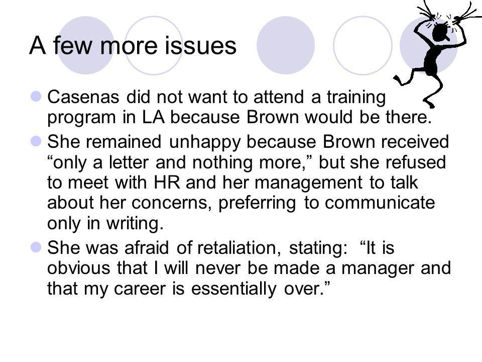A few more issues Casenas did not want to attend a training program in LA because Brown would be there. She remained unhappy because Brown received on