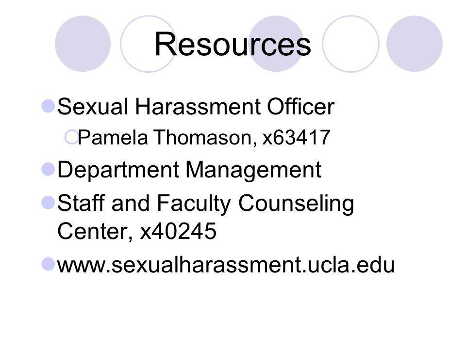 Resources Sexual Harassment Officer Pamela Thomason, x63417 Department Management Staff and Faculty Counseling Center, x40245 www.sexualharassment.ucla.edu