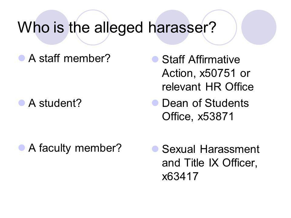 Who is the alleged harasser? A staff member? A student? A faculty member? Staff Affirmative Action, x50751 or relevant HR Office Dean of Students Offi