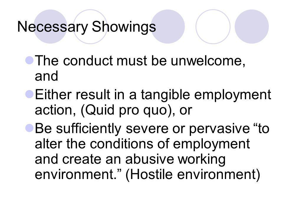 Necessary Showings The conduct must be unwelcome, and Either result in a tangible employment action, (Quid pro quo), or Be sufficiently severe or pervasive to alter the conditions of employment and create an abusive working environment.