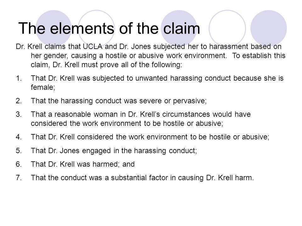 The elements of the claim Dr. Krell claims that UCLA and Dr. Jones subjected her to harassment based on her gender, causing a hostile or abusive work