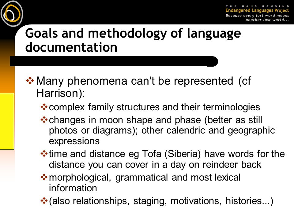 Goals and methodology of language documentation Many phenomena can t be represented (cf Harrison): complex family structures and their terminologies changes in moon shape and phase (better as still photos or diagrams); other calendric and geographic expressions time and distance eg Tofa (Siberia) have words for the distance you can cover in a day on reindeer back morphological, grammatical and most lexical information (also relationships, staging, motivations, histories...)