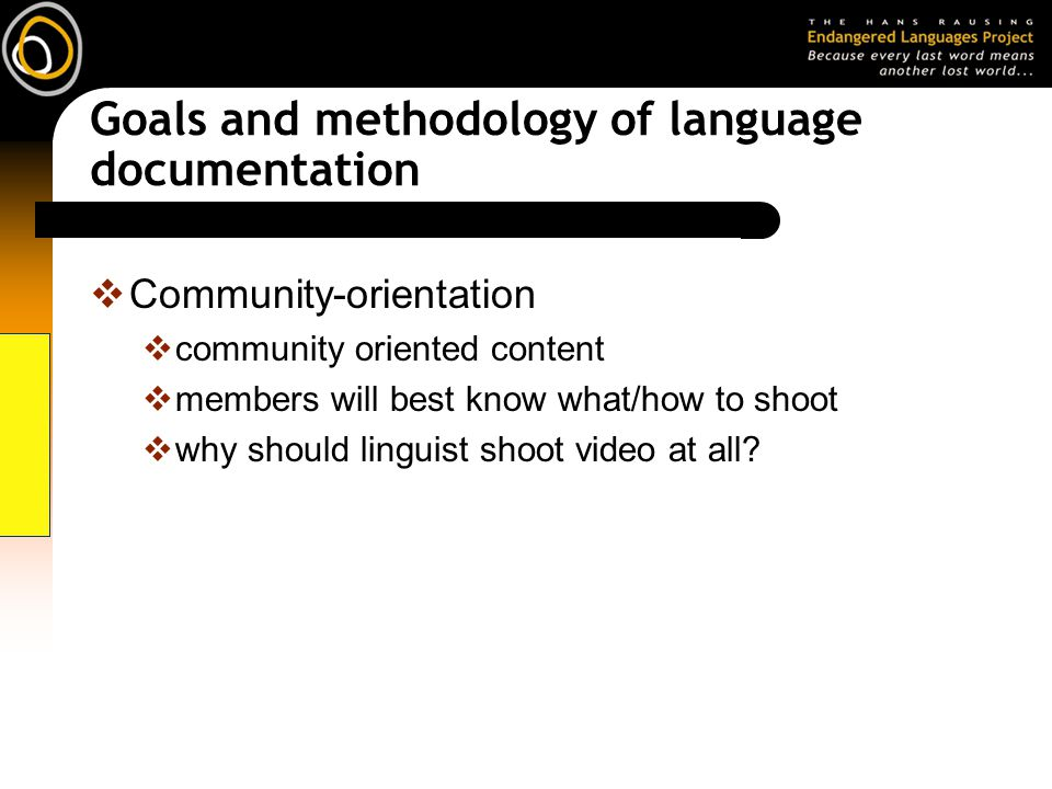 Goals and methodology of language documentation Community-orientation community oriented content members will best know what/how to shoot why should linguist shoot video at all?